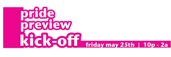 Pride Preview Kick-Off:  Friday May 25th  |  10p - 2a